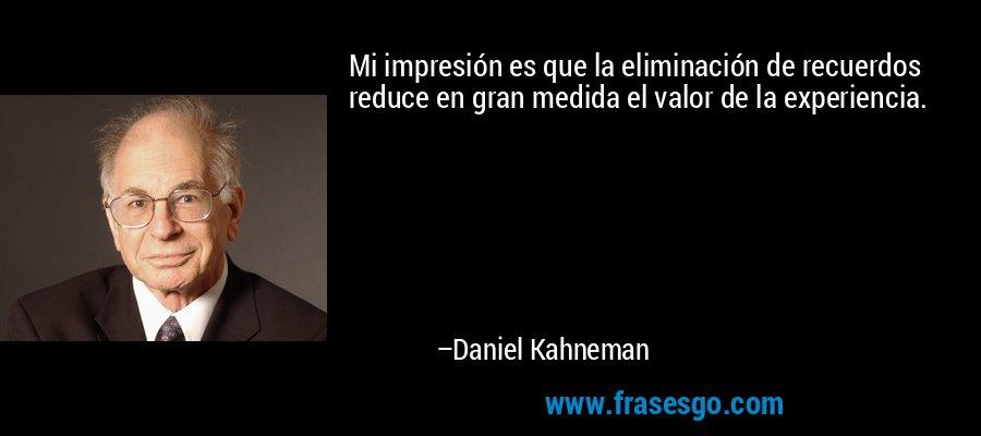 Mi impresión es que la eliminación de recuerdos reduce en gran medida el valor de la experiencia. – Daniel Kahneman