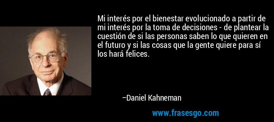Mi interés por el bienestar evolucionado a partir de mi interés por la toma de decisiones - de plantear la cuestión de si las personas saben lo que quieren en el futuro y si las cosas que la gente quiere para sí los hará felices. – Daniel Kahneman
