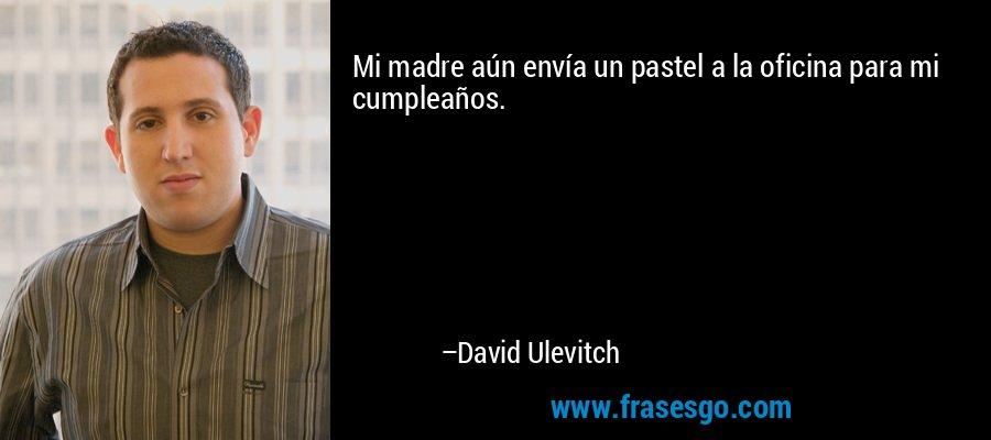 Mi madre aún envía un pastel a la oficina para mi cumpleaños. – David Ulevitch