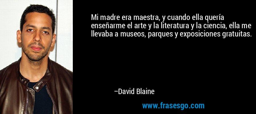 Mi madre era maestra, y cuando ella quería enseñarme el arte y la literatura y la ciencia, ella me llevaba a museos, parques y exposiciones gratuitas. – David Blaine
