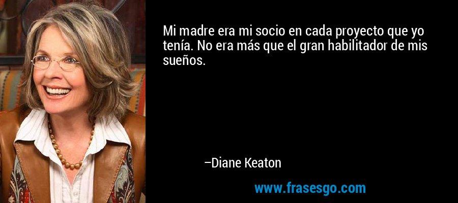 Mi madre era mi socio en cada proyecto que yo tenía. No era más que el gran habilitador de mis sueños. – Diane Keaton