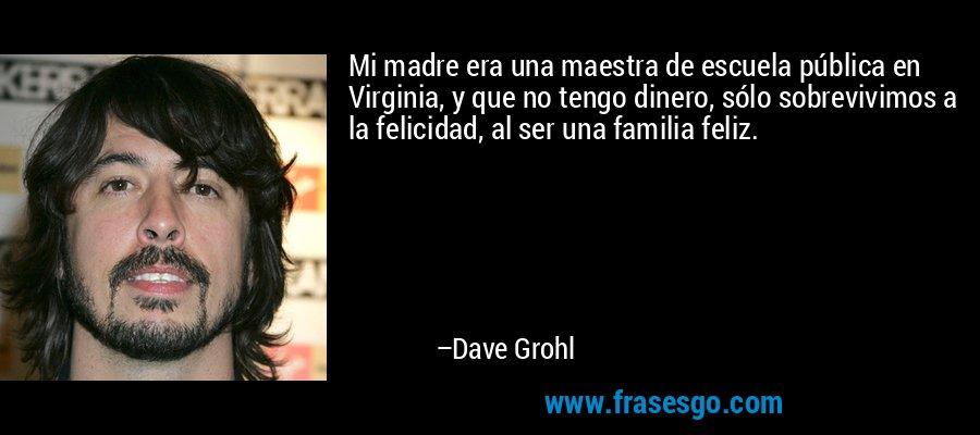 Mi madre era una maestra de escuela pública en Virginia, y que no tengo dinero, sólo sobrevivimos a la felicidad, al ser una familia feliz. – Dave Grohl