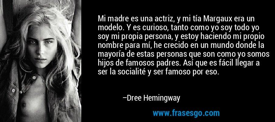 Mi madre es una actriz, y mi tía Margaux era un modelo. Y es curioso, tanto como yo soy todo yo soy mi propia persona, y estoy haciendo mi propio nombre para mí, he crecido en un mundo donde la mayoría de estas personas que son como yo somos hijos de famosos padres. Así que es fácil llegar a ser la socialité y ser famoso por eso. – Dree Hemingway