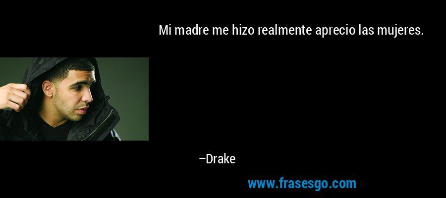 Mi madre me hizo realmente aprecio las mujeres. – Drake