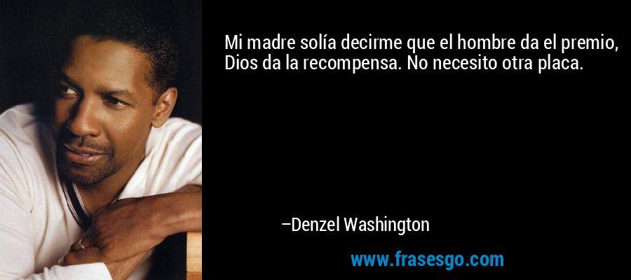 Mi madre solía decirme que el hombre da el premio, Dios da la recompensa. No necesito otra placa. – Denzel Washington