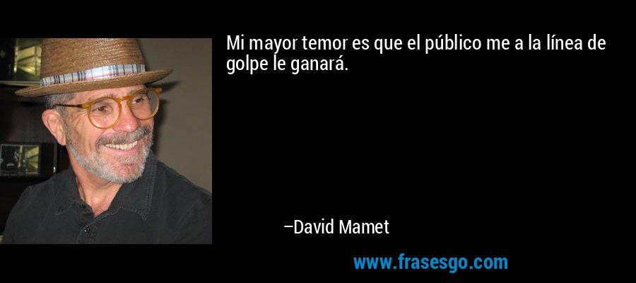 Mi mayor temor es que el público me a la línea de golpe le ganará. – David Mamet