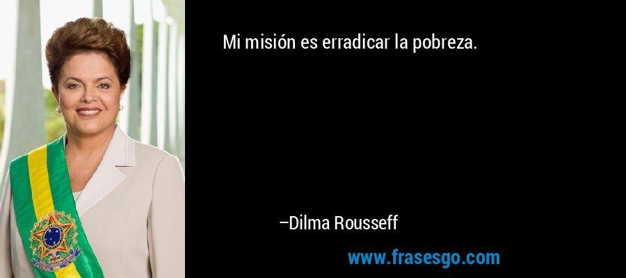 Mi misión es erradicar la pobreza. – Dilma Rousseff