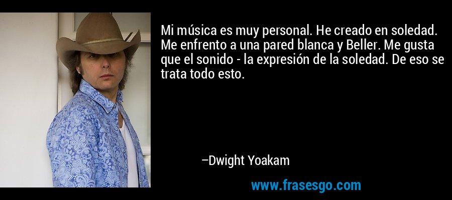 Mi música es muy personal. He creado en soledad. Me enfrento a una pared blanca y Beller. Me gusta que el sonido - la expresión de la soledad. De eso se trata todo esto. – Dwight Yoakam