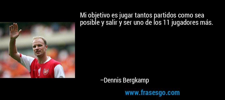 Mi objetivo es jugar tantos partidos como sea posible y salir y ser uno de los 11 jugadores más. – Dennis Bergkamp