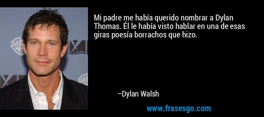 Mi padre me había querido nombrar a Dylan Thomas. Él le había visto hablar en una de esas giras poesía borrachos que hizo. – Dylan Walsh