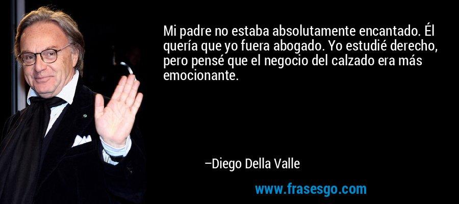 Mi padre no estaba absolutamente encantado. Él quería que yo fuera abogado. Yo estudié derecho, pero pensé que el negocio del calzado era más emocionante. – Diego Della Valle