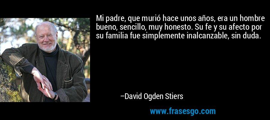 Mi padre, que murió hace unos años, era un hombre bueno, sencillo, muy honesto. Su fe y su afecto por su familia fue simplemente inalcanzable, sin duda. – David Ogden Stiers