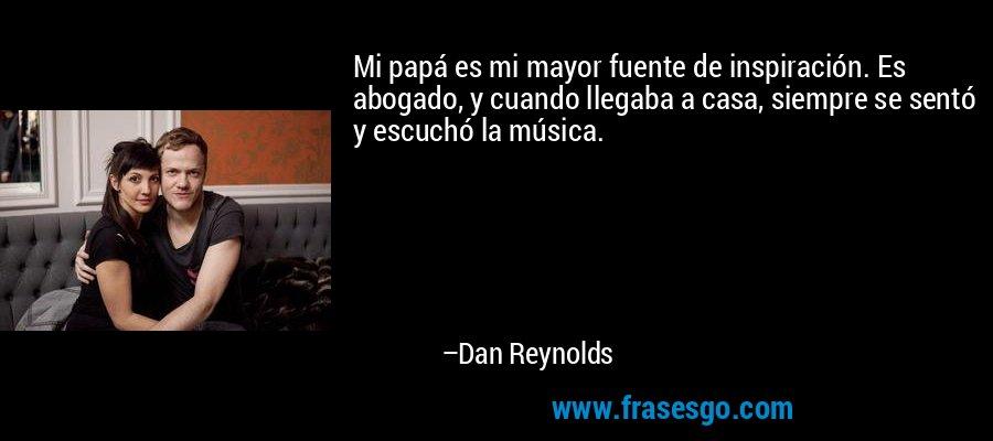 Mi papá es mi mayor fuente de inspiración. Es abogado, y cuando llegaba a casa, siempre se sentó y escuchó la música. – Dan Reynolds