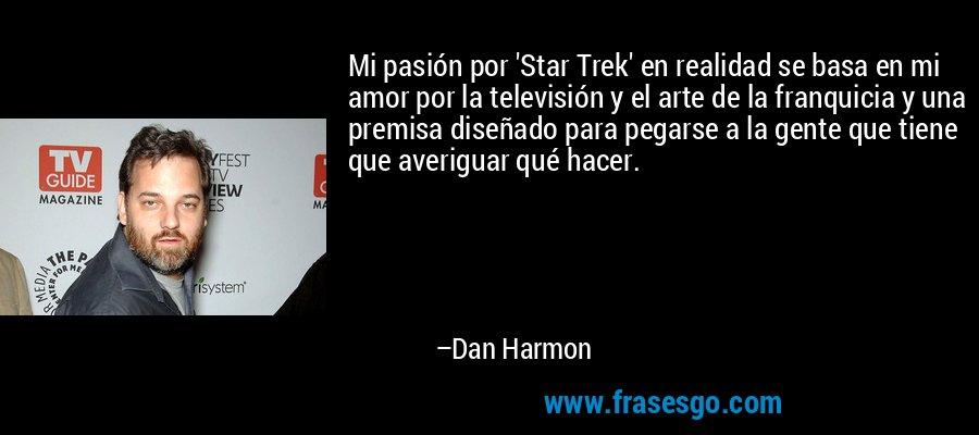 Mi pasión por 'Star Trek' en realidad se basa en mi amor por la televisión y el arte de la franquicia y una premisa diseñado para pegarse a la gente que tiene que averiguar qué hacer. – Dan Harmon