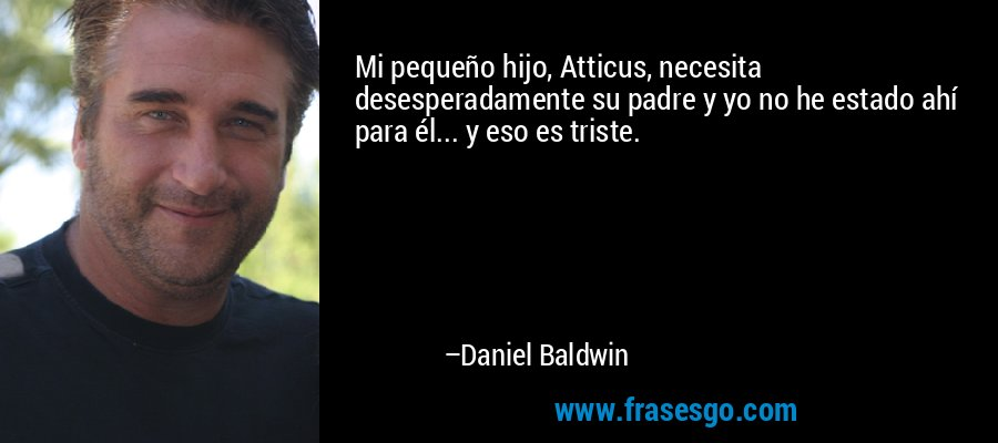 Mi pequeño hijo, Atticus, necesita desesperadamente su padre y yo no he estado ahí para él... y eso es triste. – Daniel Baldwin