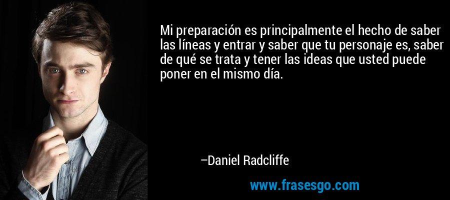 Mi preparación es principalmente el hecho de saber las líneas y entrar y saber que tu personaje es, saber de qué se trata y tener las ideas que usted puede poner en el mismo día. – Daniel Radcliffe