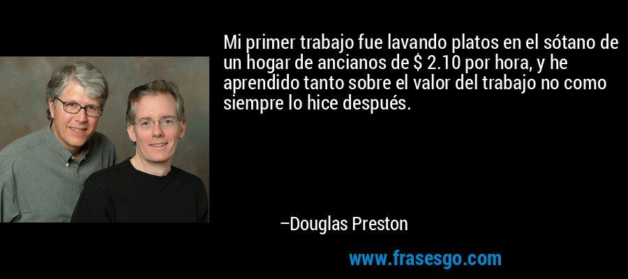 Mi primer trabajo fue lavando platos en el sótano de un hogar de ancianos de $ 2.10 por hora, y he aprendido tanto sobre el valor del trabajo no como siempre lo hice después. – Douglas Preston