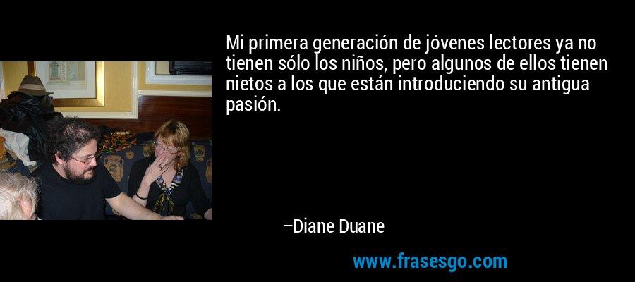 Mi primera generación de jóvenes lectores ya no tienen sólo los niños, pero algunos de ellos tienen nietos a los que están introduciendo su antigua pasión. – Diane Duane
