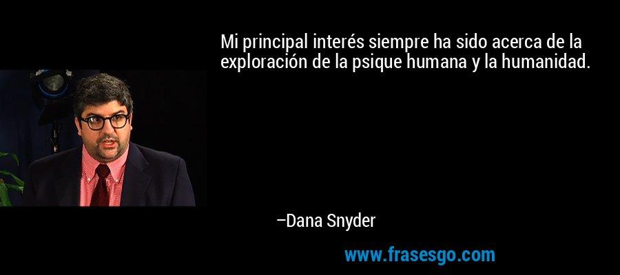 Mi principal interés siempre ha sido acerca de la exploración de la psique humana y la humanidad. – Dana Snyder