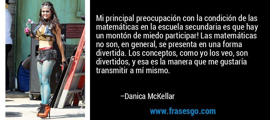 Mi principal preocupación con la condición de las matemáticas en la escuela secundaria es que hay un montón de miedo participar! Las matemáticas no son, en general, se presenta en una forma divertida. Los conceptos, como yo los veo, son divertidos, y esa es la manera que me gustaría transmitir a mí mismo. – Danica McKellar