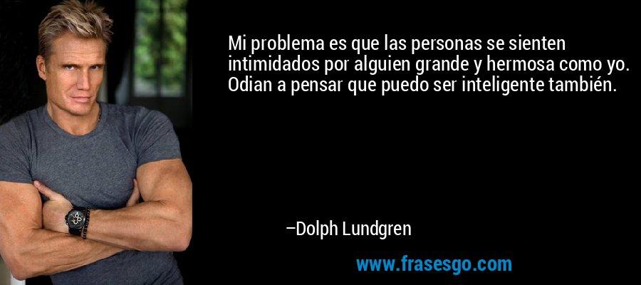 Mi problema es que las personas se sienten intimidados por alguien grande y hermosa como yo. Odian a pensar que puedo ser inteligente también. – Dolph Lundgren