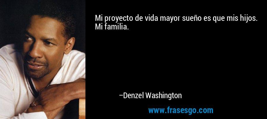Mi proyecto de vida mayor sueño es que mis hijos. Mi familia. – Denzel Washington