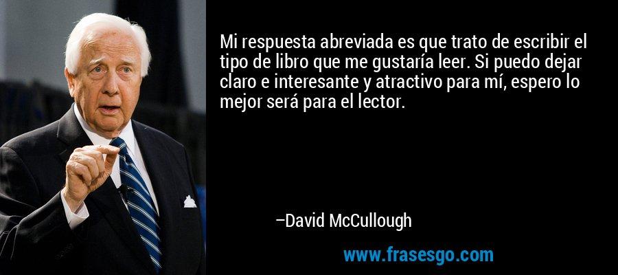 Mi respuesta abreviada es que trato de escribir el tipo de libro que me gustaría leer. Si puedo dejar claro e interesante y atractivo para mí, espero lo mejor será para el lector. – David McCullough