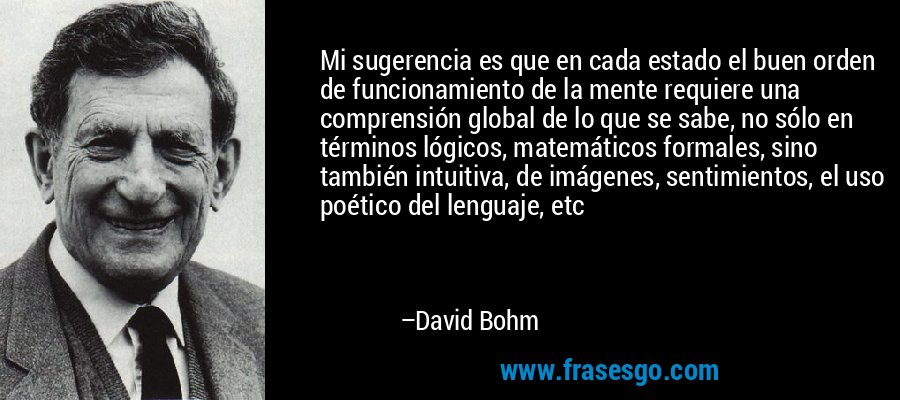 Mi sugerencia es que en cada estado el buen orden de funcionamiento de la mente requiere una comprensión global de lo que se sabe, no sólo en términos lógicos, matemáticos formales, sino también intuitiva, de imágenes, sentimientos, el uso poético del lenguaje, etc – David Bohm