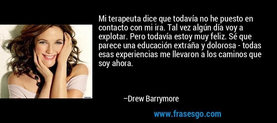 Mi terapeuta dice que todavía no he puesto en contacto con mi ira. Tal vez algún día voy a explotar. Pero todavía estoy muy feliz. Sé que parece una educación extraña y dolorosa - todas esas experiencias me llevaron a los caminos que soy ahora. – Drew Barrymore