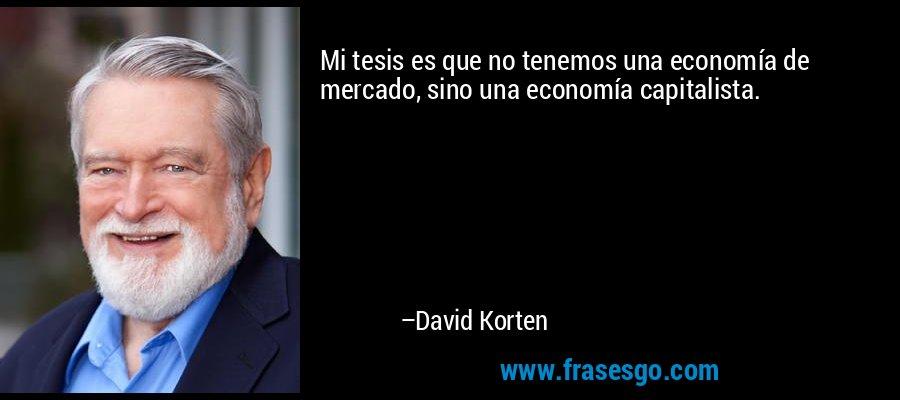 Mi tesis es que no tenemos una economía de mercado, sino una economía capitalista. – David Korten