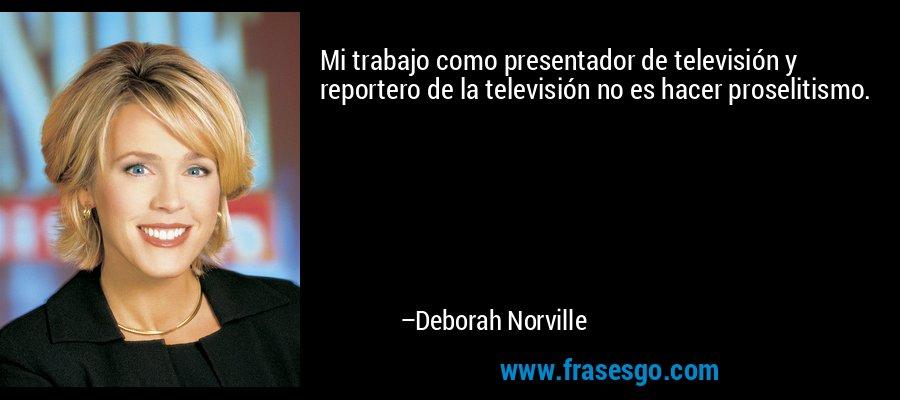 Mi trabajo como presentador de televisión y reportero de la televisión no es hacer proselitismo. – Deborah Norville