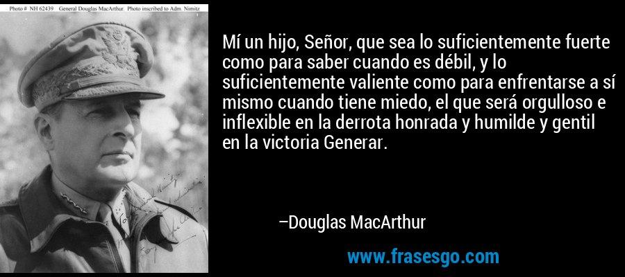 Mí un hijo, Señor, que sea lo suficientemente fuerte como para saber cuando es débil, y lo suficientemente valiente como para enfrentarse a sí mismo cuando tiene miedo, el que será orgulloso e inflexible en la derrota honrada y humilde y gentil en la victoria Generar. – Douglas MacArthur
