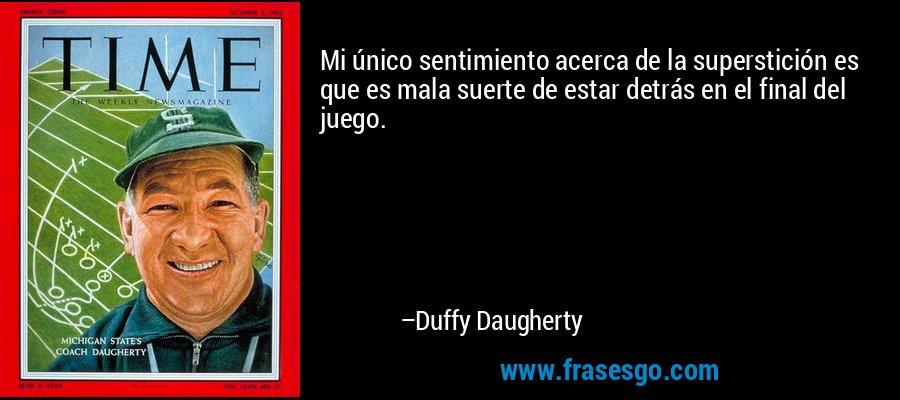 Mi único sentimiento acerca de la superstición es que es mala suerte de estar detrás en el final del juego. – Duffy Daugherty
