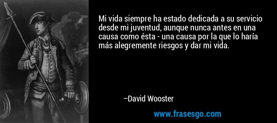 Mi vida siempre ha estado dedicada a su servicio desde mi juventud, aunque nunca antes en una causa como ésta - una causa por la que lo haría más alegremente riesgos y dar mi vida. – David Wooster