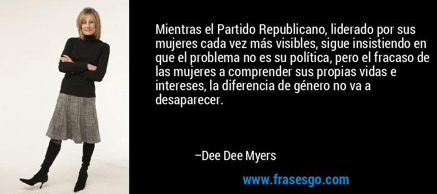 Mientras el Partido Republicano, liderado por sus mujeres cada vez más visibles, sigue insistiendo en que el problema no es su política, pero el fracaso de las mujeres a comprender sus propias vidas e intereses, la diferencia de género no va a desaparecer. – Dee Dee Myers