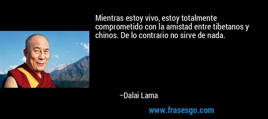 Mientras estoy vivo, estoy totalmente comprometido con la amistad entre tibetanos y chinos. De lo contrario no sirve de nada. – Dalai Lama