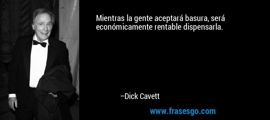 Mientras la gente aceptará basura, será económicamente rentable dispensarla. – Dick Cavett