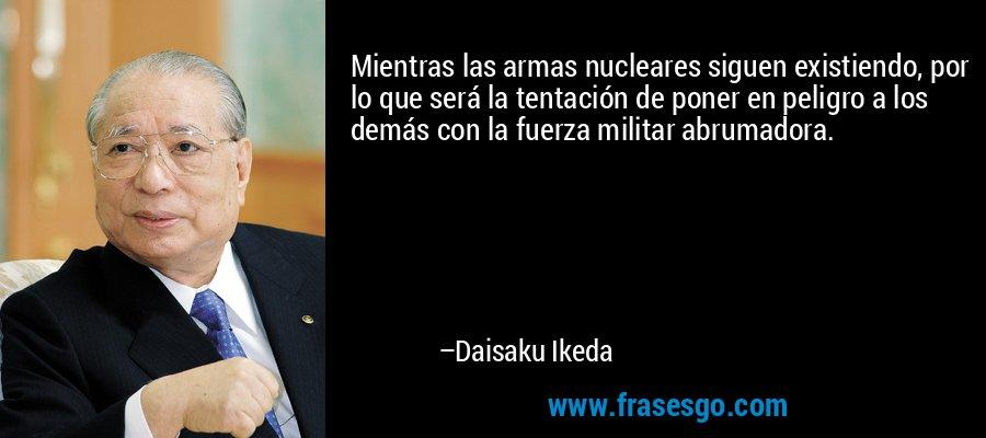 Mientras las armas nucleares siguen existiendo, por lo que será la tentación de poner en peligro a los demás con la fuerza militar abrumadora. – Daisaku Ikeda