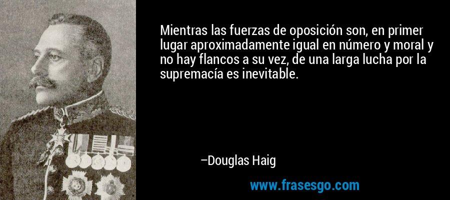 Mientras las fuerzas de oposición son, en primer lugar aproximadamente igual en número y moral y no hay flancos a su vez, de una larga lucha por la supremacía es inevitable. – Douglas Haig