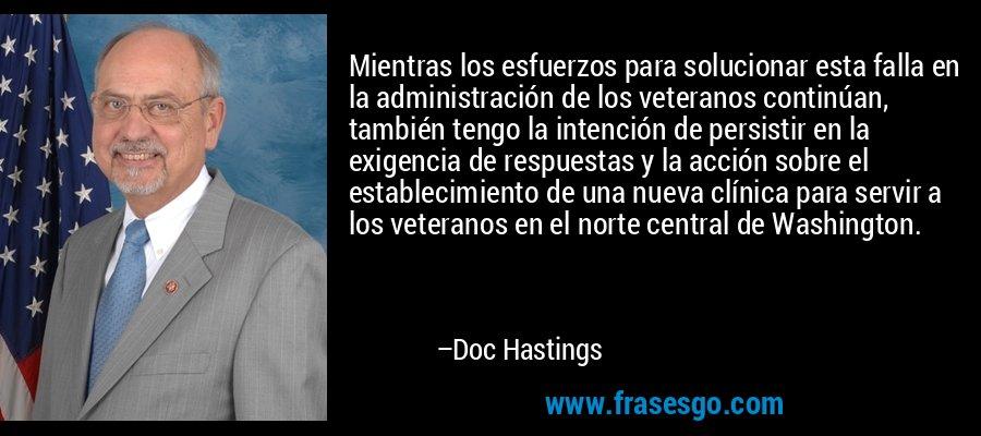 Mientras los esfuerzos para solucionar esta falla en la administración de los veteranos continúan, también tengo la intención de persistir en la exigencia de respuestas y la acción sobre el establecimiento de una nueva clínica para servir a los veteranos en el norte central de Washington. – Doc Hastings