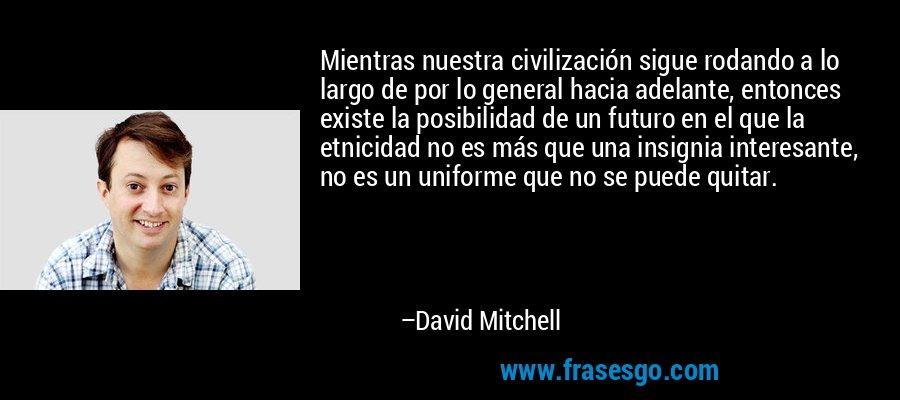 Mientras nuestra civilización sigue rodando a lo largo de por lo general hacia adelante, entonces existe la posibilidad de un futuro en el que la etnicidad no es más que una insignia interesante, no es un uniforme que no se puede quitar. – David Mitchell