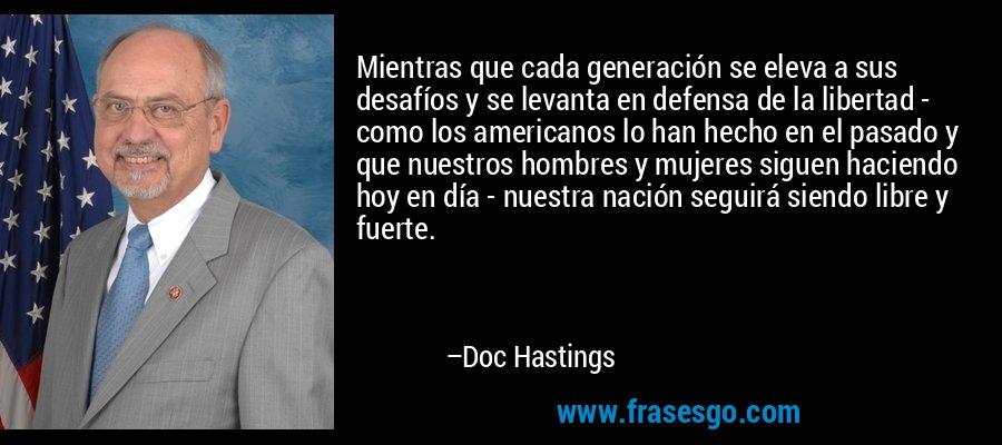 Mientras que cada generación se eleva a sus desafíos y se levanta en defensa de la libertad - como los americanos lo han hecho en el pasado y que nuestros hombres y mujeres siguen haciendo hoy en día - nuestra nación seguirá siendo libre y fuerte. – Doc Hastings
