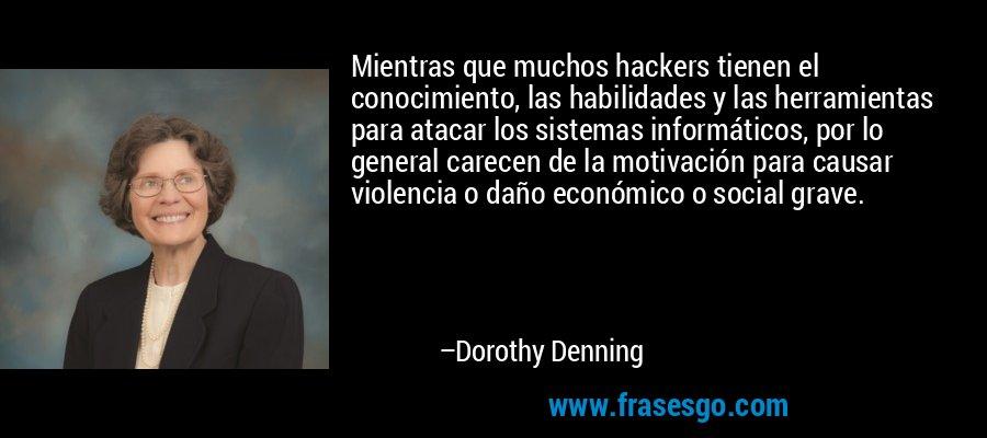 Mientras que muchos hackers tienen el conocimiento, las habilidades y las herramientas para atacar los sistemas informáticos, por lo general carecen de la motivación para causar violencia o daño económico o social grave. – Dorothy Denning
