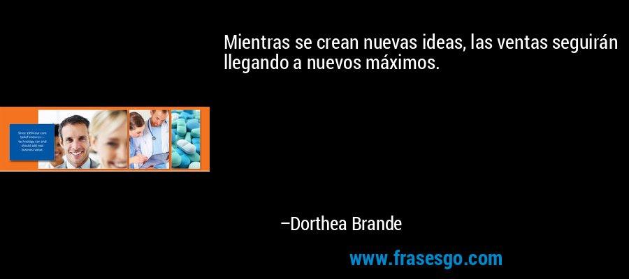 Mientras se crean nuevas ideas, las ventas seguirán llegando a nuevos máximos. – Dorthea Brande