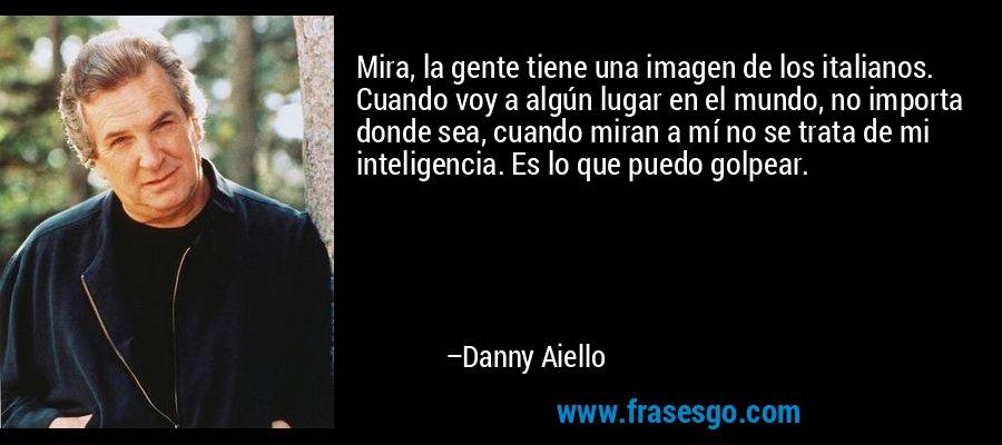Mira, la gente tiene una imagen de los italianos. Cuando voy a algún lugar en el mundo, no importa donde sea, cuando miran a mí no se trata de mi inteligencia. Es lo que puedo golpear. – Danny Aiello
