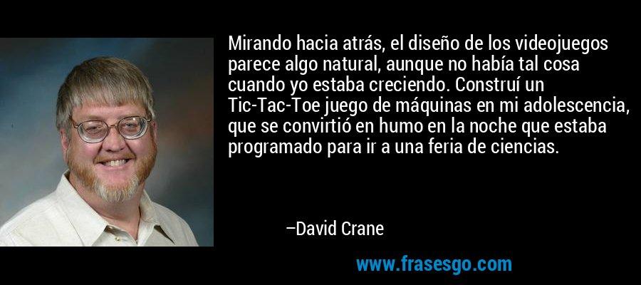 Mirando hacia atrás, el diseño de los videojuegos parece algo natural, aunque no había tal cosa cuando yo estaba creciendo. Construí un Tic-Tac-Toe juego de máquinas en mi adolescencia, que se convirtió en humo en la noche que estaba programado para ir a una feria de ciencias. – David Crane