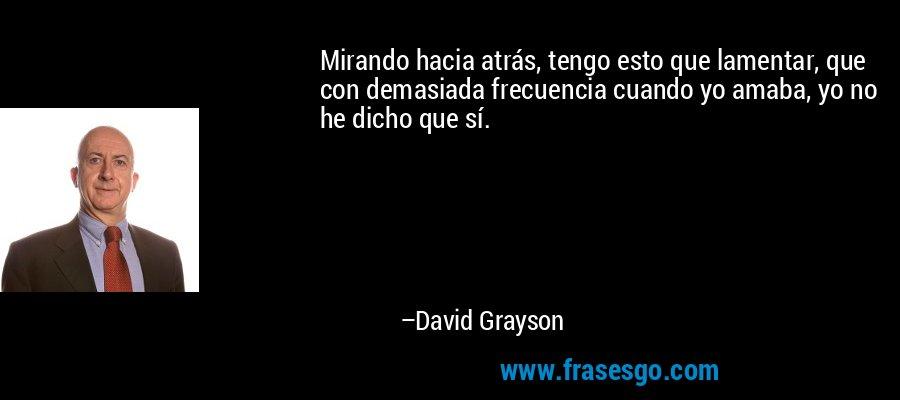 Mirando hacia atrás, tengo esto que lamentar, que con demasiada frecuencia cuando yo amaba, yo no he dicho que sí. – David Grayson
