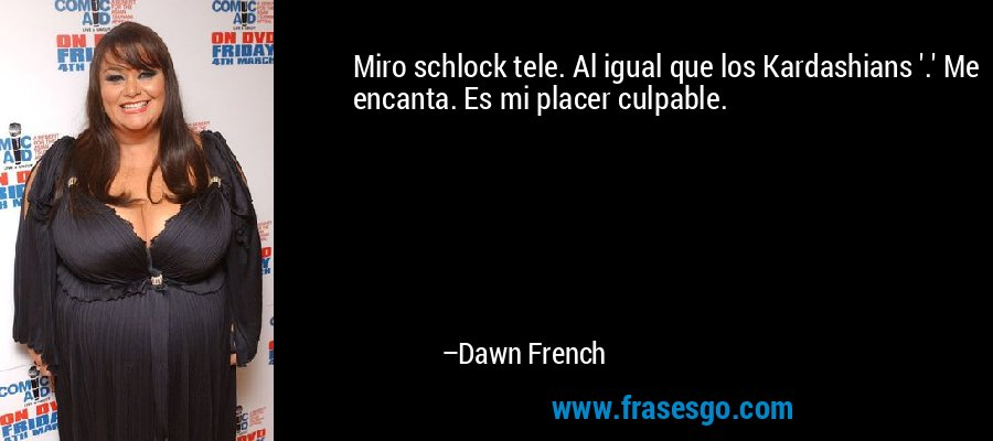Miro schlock tele. Al igual que los Kardashians '.' Me encanta. Es mi placer culpable. – Dawn French