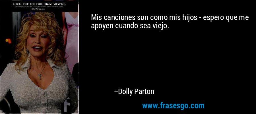 Mis canciones son como mis hijos - espero que me apoyen cuando sea viejo. – Dolly Parton