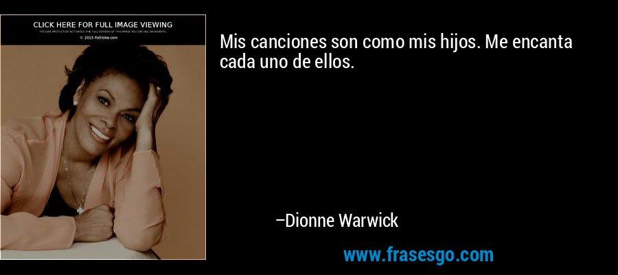 Mis canciones son como mis hijos. Me encanta cada uno de ellos. – Dionne Warwick